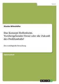 Das Konzept Hoffenheim. Vorübergehender Trend oder die Zukunft des Profifussballs?