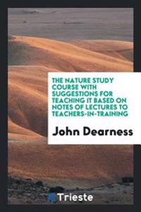 The Nature Study Course with Suggestions for Teaching It Based on Notes of Lectures to Teachers-In-Training