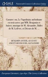 Gustave: Ou, Le Napolitain: Melodrame En Trois Actes: Par MM. Benjamin Et Anicet, Musique de M. Alexandre, Ballet de M. LeFevre
