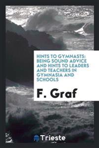 Hints to Gymnasts: Being Sound Advice and Hints to Leaders and Teachers in Gymnasia and Schools