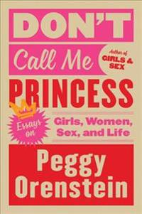 Don't Call Me Princess: Essays on Girls, Women, Sex, and Life