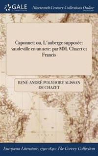 Caponnet: Ou, L'Auberge Supposee: Vaudeville En Un Acte: Par MM. Chazet Et Francis