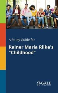 A Study Guide for Rainer Maria Rilke's Childhood