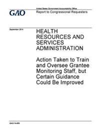 Health Resources and Services Administration, Action Taken to Train and Oversee Grantee Monitoring and Staff, But Certain Guidance Could Be Improved:
