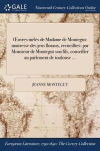 Oeuvres Meles de Madame de Montegut: Maitresse Des Jeus Floraux, Recueillies: Par Monsieur de Montegut Son Fils, Conseiller Au Parlement de Toulouse .