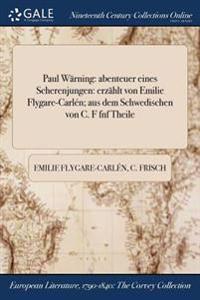 Paul Warning: Abenteuer Eines Scherenjungen: Erzahlt Von Emilie Flygare-Carlen; Aus Dem Schwedischen Von C. F Fūnf Theile
