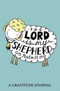 The Lord Is My Shepherd, Psalm 23, a Gratitude Journal: Daily Gratitude Journal, 100 Days Journal, Great Personal Transformation Gift