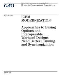 Icbm Modernization: Approaches to Basing Options and Interoperable Warhead Designs Need Better Planning and Synchronization: Report to Con