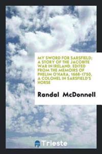 My Sword for Sarsfield; A Story of the Jacobite War in Ireland. Edited from the Memoirs of Phelim O'Hara, 1668-1750, a Colonel in Sarsfield's Horse