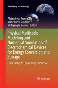 Physical Multiscale Modeling and Numerical Simulation of Electrochemical Devices for Energy Conversion and Storage: From Theory to Engineering to Prac