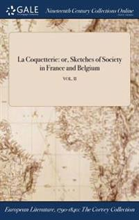 La Coquetterie: Or, Sketches of Society in France and Belgium; Vol. II