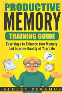 Productive Memory Training Guide: Easy Ways to Enhance Your Memory and Improve Quality of Your Life