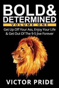 Bold & Determined - Volume One: Get Up Off Your Ass, Enjoy Your Life & Get Out of the 9-5 Jive Forever