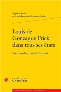 Louis de Gonzague Frick Dans Tous Ses Etats: Poete, Soldat, Courrieriste, Ami