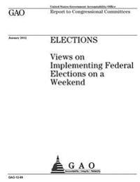 Elections: Views on Implementing Federal Elections on a Weekend: Report to Congressional Committees.