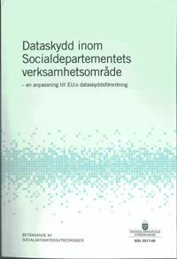 Dataskydd inom Socialdepartementets verksamhetsområde. SOU 2017:66. En anpassning till EU:s dataskyddsförordning : Betänkande från Socialdataskyddsutredningen