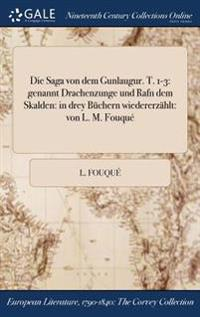 Die Saga Von Dem Gunlaugur. T. 1-3: Genannt Drachenzunge Und Rafn Dem Skalden: In Drey Buchern Wiedererzahlt: Von L. M. Fouque