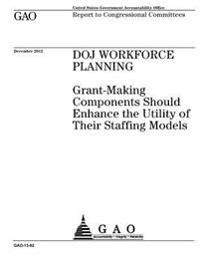 Doj Workforce Planning: Grant-Making Components Should Enhance the Utility of Their Staffing Models: Report to Congressional Committees.