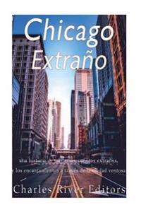 Chicago Extrano: Una Historia de Misterios, Cuentos Extranos, y Los Encantamientos a Traves de la Ciudad Ventosa