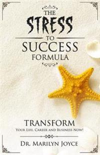 The Stress to Success Formula: T.R.A.N.S.F.O.R.M.(TM) Your Life, Career and Business Now!