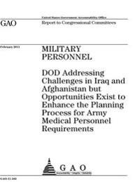 Military Personnel: Dod Addressing Challenges in Iraq and Afghanistan But Opportunities Exist to Enhance the Planning Process for Army Med