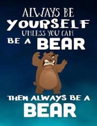 Always Be Yourself Unless You Can Be a Bear Then Always Be a Bear: Notebooks for School (Back to School Notebook, Composition College Ruled)(8.5 X 11)