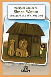 Msichana Mdogo Na Simba Watatu - The Little Girl and the Three Lions - Swahili Children's Book
