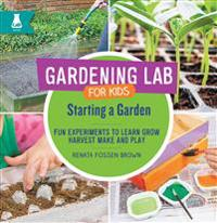 Starting a Garden: Fun Experiments to Learn, Grow, Harvest, Make, and Play