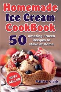 Homemade Ice Cream Cookbook: 50 Amazing Frozen Recipes to Make at Home (Ice Cream, Frozen Yogurt, Gelato, Granita)