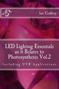Led Lighting Essentials as It Relates to Photosynthesis Vol.2: Including Uvb Applications