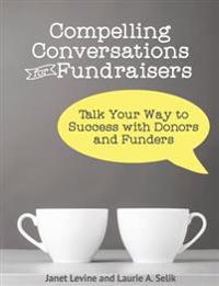 Compelling Conversations for Fundraisers: Talk Your Way to Success with Donors and Funders