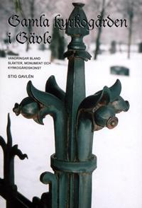 Gamla kyrkogården i Gävle. Vandringar bland släkter, monument och kyrkogårdskonst.