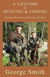 A Lifetime of Hunting and Fishing: The Ones That Got Away and the Ones That Didn't