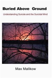 Buried Above Ground: Understanding Suicide and the Suicidal Mind