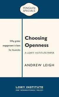 Choosing Openness: A Lowy Institute Paper: Penguin Special: Why global engagement is best for Australia