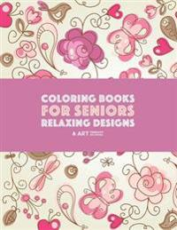 Coloring Books for Seniors: Relaxing Designs: Zendoodle Birds, Butterflies, Flowers, Hearts & Mandalas; Stress Relieving Patterns; Art Therapy & M