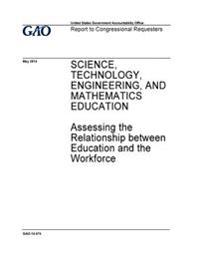 Science, Technology, Engineering, and Mathematics Education: Assessing the Relationship Between Education and the Workforce: Report to Congressional R
