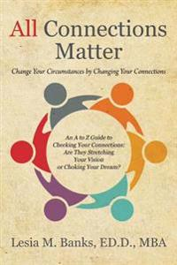 All Connections Matter: Change Your Circumstances by Changing Your Connections -- An A to Z Guide to Checking Your Connections: Are They Stret
