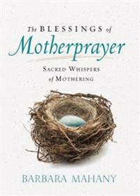The Blessings of Motherprayer: Sacred Whispers of Mothering