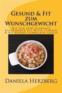 Gesund & Fit Zum Wunschgewicht: Mit Der Funf Elemente Getreidekur Die Mitte Starken & Die Pfunde Schmelzen Lassen