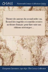 Theatre Des Auteurs Du Second Ordre: Ou, Recueil Des Tragedies Et Comedies Restees Au Theatre Francais: Pour Faire Suite Aux Editions Stereotypes ...