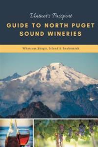 Vintners Passport Guide to North Puget Sound Wineries: Whatcom, Skagit, Island & Snohomish
