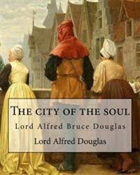 The City of the Soul. by: Lord Alfred Douglas: Lord Alfred Bruce Douglas (22 October 1870 - 20 March 1945), Nicknamed Bosie, Was a British Autho