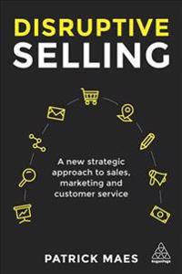 Disruptive Selling: A New Strategic Approach to Sales, Marketing and Customer Service
