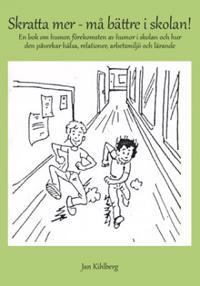 Skratta mer - må bättre i skolan! : en bok om humor, förekomsten av humor i skolan och hur den påverkar hälsa, relationer, arbetsmiljö och lärande