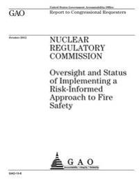 Nuclear Regulatory Commission: Oversight and Status of Implementing a Risk-Informed Approach to Fire Safety: Report to Congressional Requesters.