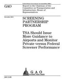 Screening Partnership Program: Tsa Should Issue More Guidance to Airports and Monitor Private Versus Federal Screener Performance: Report to the Chai