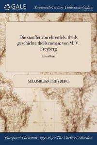 Die Stauffer Von Ehrenfels: Theils Geschichte Theils Roman: Von M. V. Freyberg; Erster Band