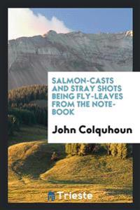 Salmon-Casts and Stray Shots Being Fly-Leaves from the Note-Book
