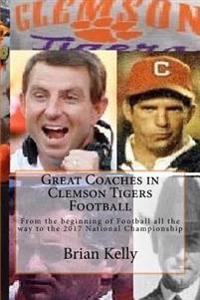 Great Coaches in Clemson Tigers Football: From the Beginning of Football All the Way to the 2017 National Championship